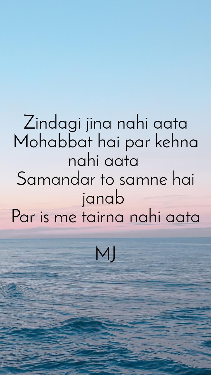 Zindagi jina nahi aata Mohabbat hai par kehna nahi aata  Samandar to samne hai janab  Par is me tairna nahi aata  MJ