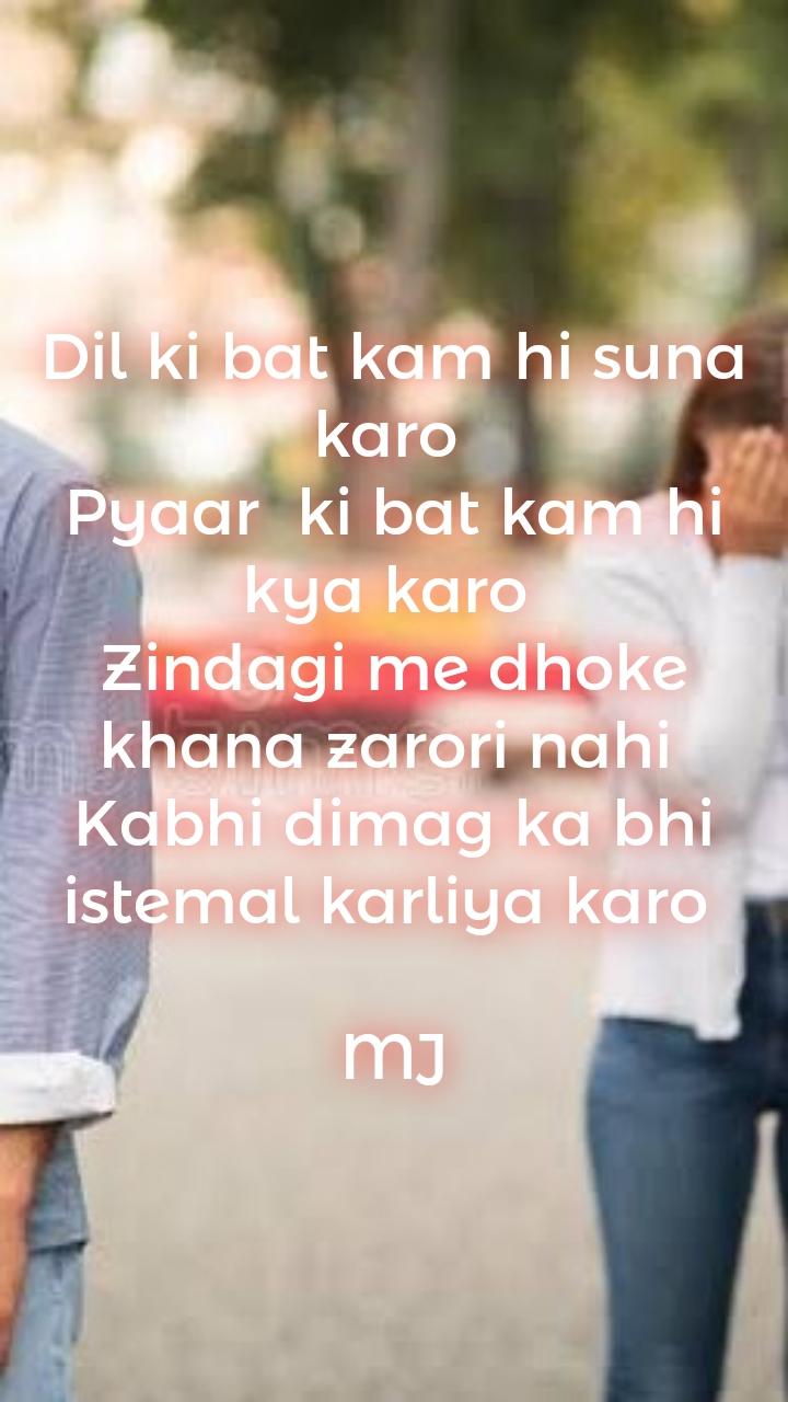 Dil ki bat kam hi suna karo  Pyaar  ki bat kam hi kya karo  Zindagi me dhoke khana zarori nahi  Kabhi dimag ka bhi istemal karliya karo   MJ