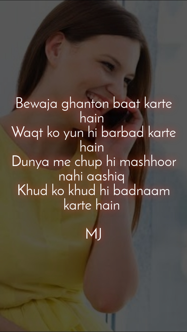 Bewaja ghanton baat karte hain  Waqt ko yun hi barbad karte hain  Dunya me chup hi mashhoor nahi aashiq  Khud ko khud hi badnaam karte hain   MJ