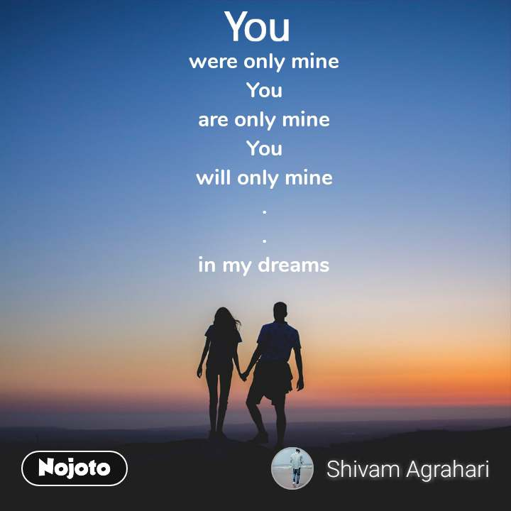 were only mine You are only mine You will only mine . . in my dreams