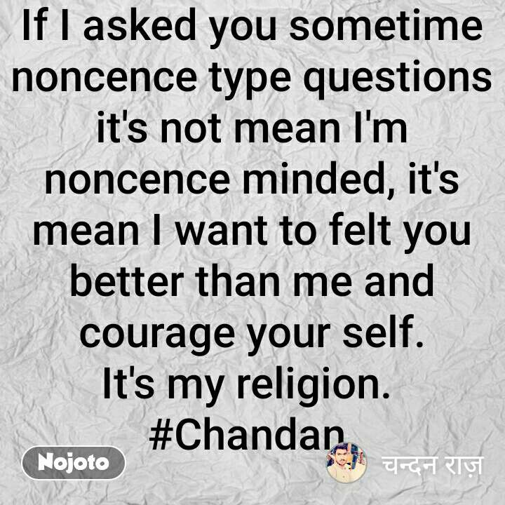 If I asked you sometime noncence type questions it's not mean I'm noncence minded, it's mean I want to felt you better than me and courage your self. It's my religion.  #Chandan