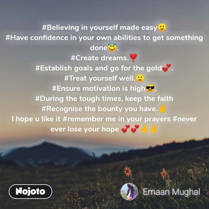 Natural Morning #Believing in yourself made easy🙂 #Have confidence in your own abilities to get something done😇. #Create dreams.❣️ #Establish goals and go for the gold💞. #Treat yourself well.🙂 #Ensure motivation is high😎. #During the tough times, keep the faith #Recognise the bounty you have.✌️ I hope u like it #remember me in your prayers #never ever lose your hope 💞💞✌️✌️