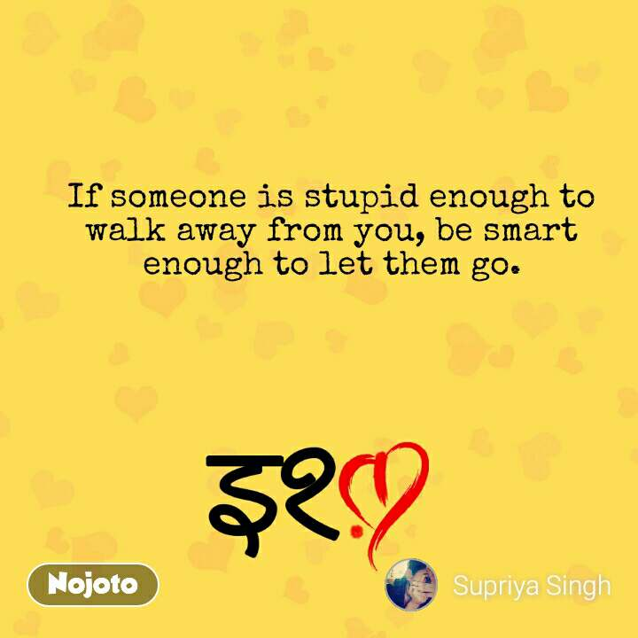 इश्क़ If someone is stupid enough to walk away from you, be smart enough to let them go. #NojotoQuote