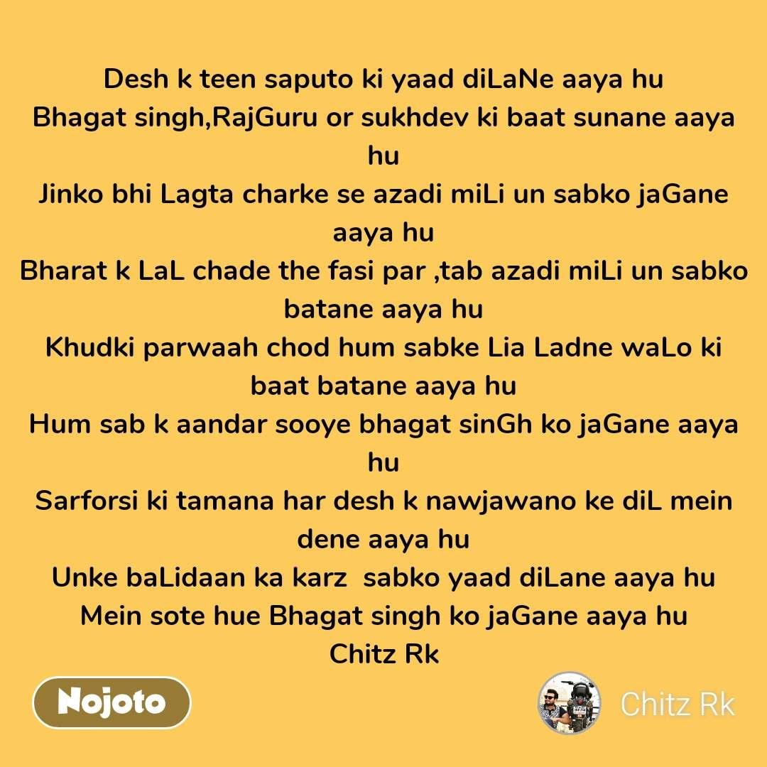 Desh k teen saputo ki yaad diLaNe aaya hu Bhagat singh,RajGuru or sukhdev ki baat sunane aaya hu Jinko bhi Lagta charke se azadi miLi un sabko jaGane aaya hu Bharat k LaL chade the fasi par ,tab azadi miLi un sabko batane aaya hu Khudki parwaah chod hum sabke Lia Ladne waLo ki baat batane aaya hu Hum sab k aandar sooye bhagat sinGh ko jaGane aaya hu Sarforsi ki tamana har desh k nawjawano ke diL mein dene aaya hu Unke baLidaan ka karz  sabko yaad diLane aaya hu Mein sote hue Bhagat singh ko jaGane aaya hu Chitz Rk  #NojotoQuote