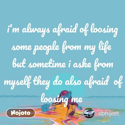 i'm always afraid of loosing some people from my life  but sometime i aske from myself they do also afraid  of loosing me