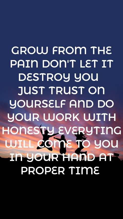 GROW FROM THE PAIN DON'T LET IT DESTROY YOU   JUST TRUST ON YOURSELF AND DO YOUR WORK WITH HONESTY EVERYTING WILL COME TO YOU IN YOUR HAND AT PROPER TIME
