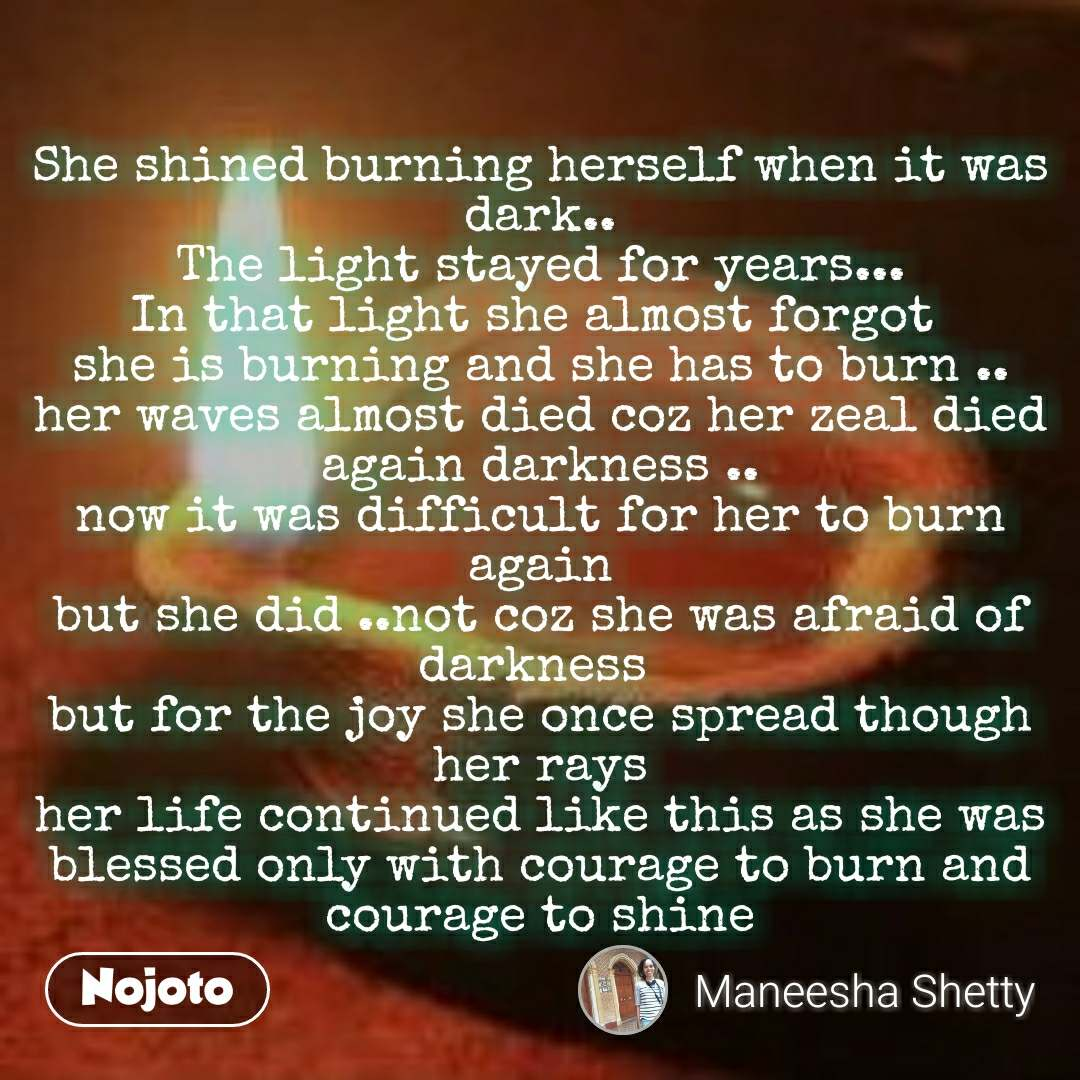 #OpenPoetry She shined burning herself when it was dark.. The light stayed for years... In that light she almost forgot  she is burning and she has to burn .. her waves almost died coz her zeal died again darkness .. now it was difficult for her to burn again but she did ..not coz she was afraid of darkness  but for the joy she once spread though her rays her life continued like this as she was blessed only with courage to burn and courage to shine