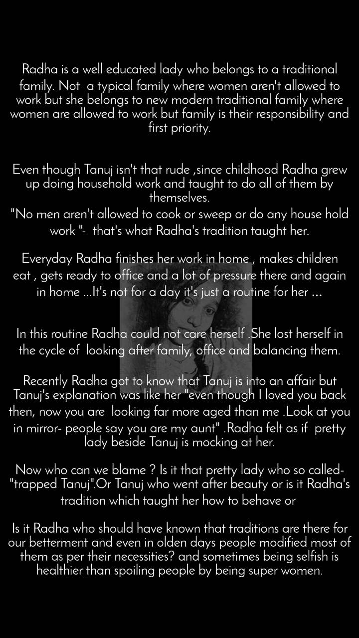 """Radha is a well educated lady who belongs to a traditional family. Not a typical family where women aren't allowed to work but she belongs to new modern traditional family where women are allowed to work but family is their responsibility and first priority.   Even though Tanuj isn't that rude ,since childhood Radha grew up doing household work and taught to do all of them by themselves. """"No men aren't allowed to cook or sweep ordo any house hold work """"- that's what Radha's tradition taught her.  Everyday Radha finishes her work in home , makes children eat ,gets ready to office and a lot of pressure there and again in home ...It'snotforadayit's just a routine for her...   In this routine Radha could not care herself .She lost herself in the cycle of looking after family, office and balancing them.  Recently Radha got to know thatTanuj is into an affair but Tanuj's explanation was like her """"even though I loved you back then, now you are looking far more aged than me .Look at you in mirror- people say you are my aunt"""" .Radhafeltas if  pretty lady beside Tanuj is mocking at her.  Now who can we blame ? Is it that pretty lady who so called- """"trapped Tanuj"""".Or Tanuj who went after beauty or is it Radha's tradition which taught her how to behave or  Is it Radha who should have known that traditions are there for our betterment and even in olden days people modified most of them as per their necessities? and sometimes being selfish is healthier than spoiling people by being super women."""
