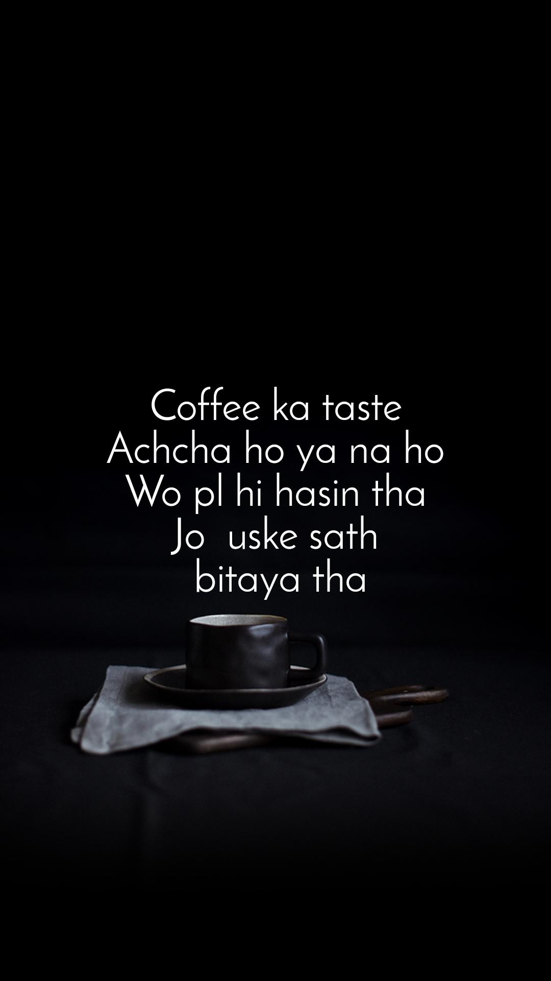 Coffee ka taste Achcha ho ya na ho Wo pl hi hasin tha Jo  uske sath  bitaya tha