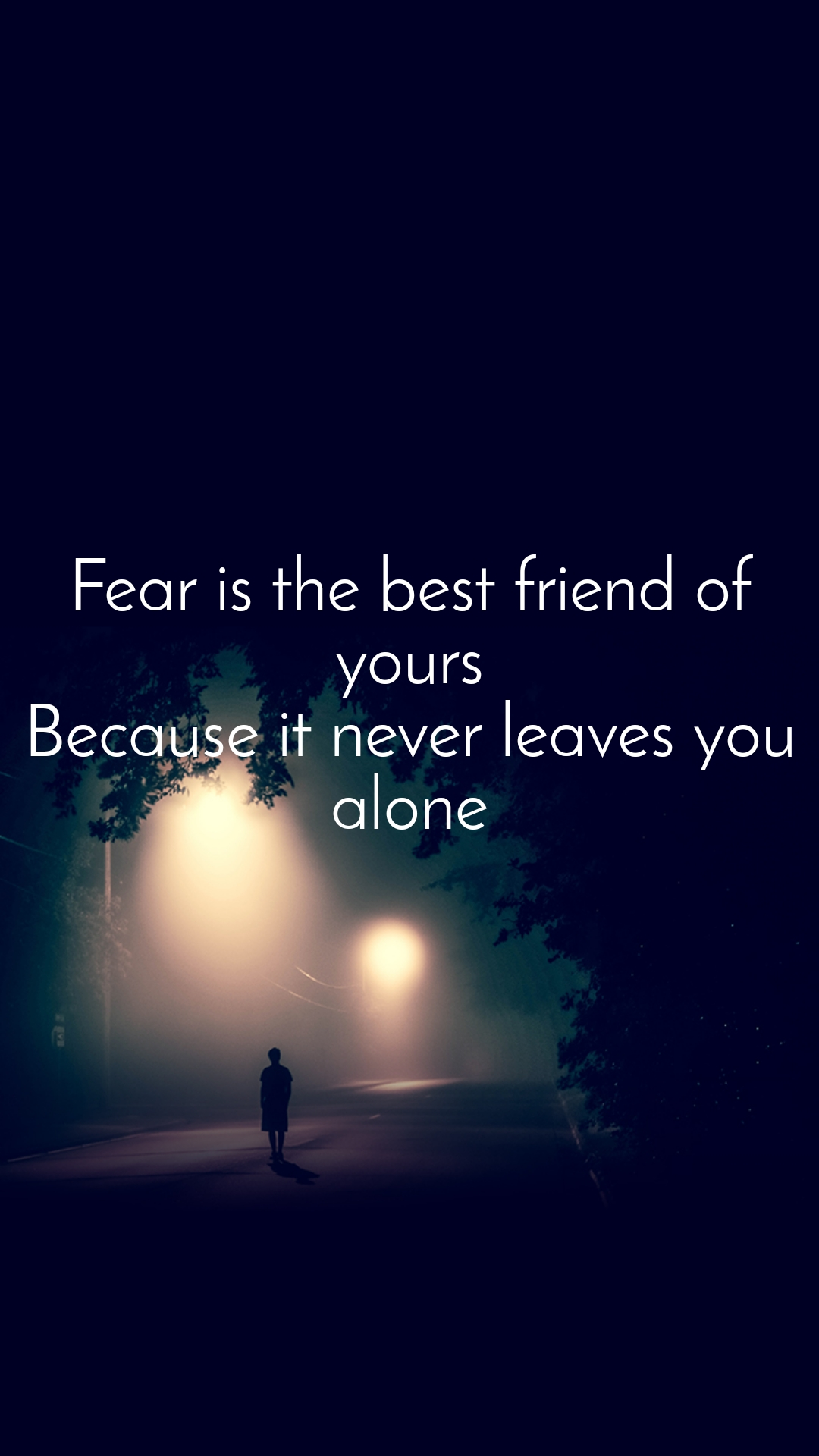 Fear is the best friend of yours Because it never leaves you alone