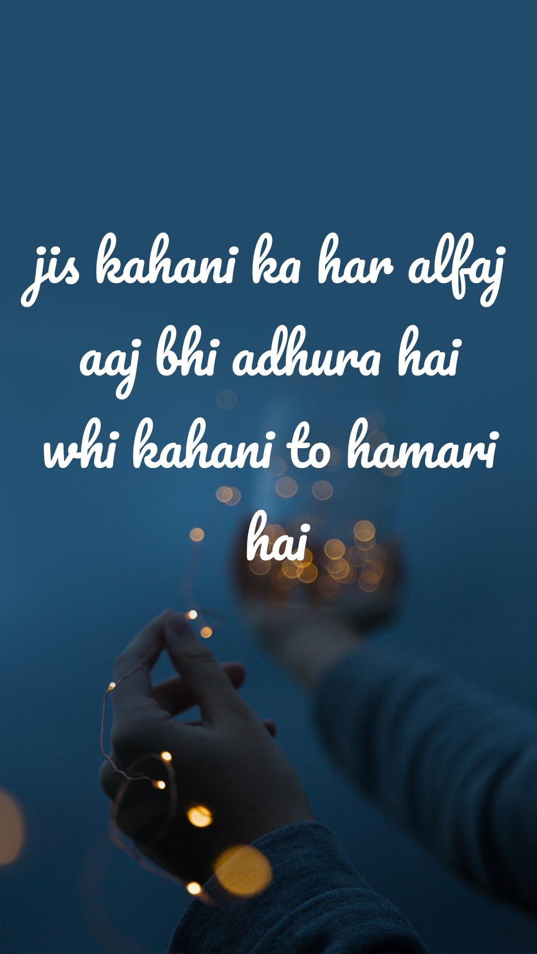 jis kahani ka har alfaj aaj bhi adhura hai whi kahani to hamari  hai