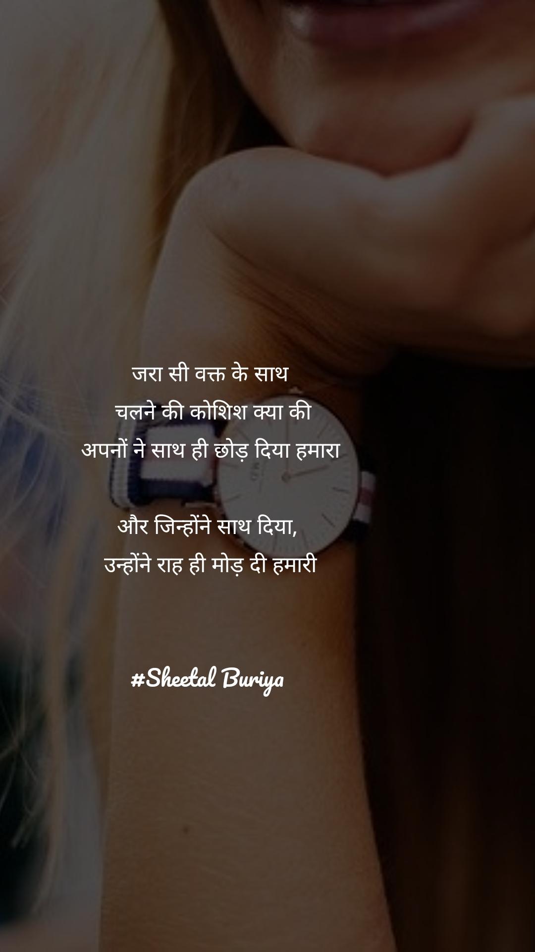 जरा सी वक्त के साथ  चलने की कोशिश क्या की अपनों ने साथ ही छोड़ दिया हमारा  और जिन्होंने साथ दिया,  उन्होंने राह ही मोड़ दी हमारी    #Sheetal Buriya