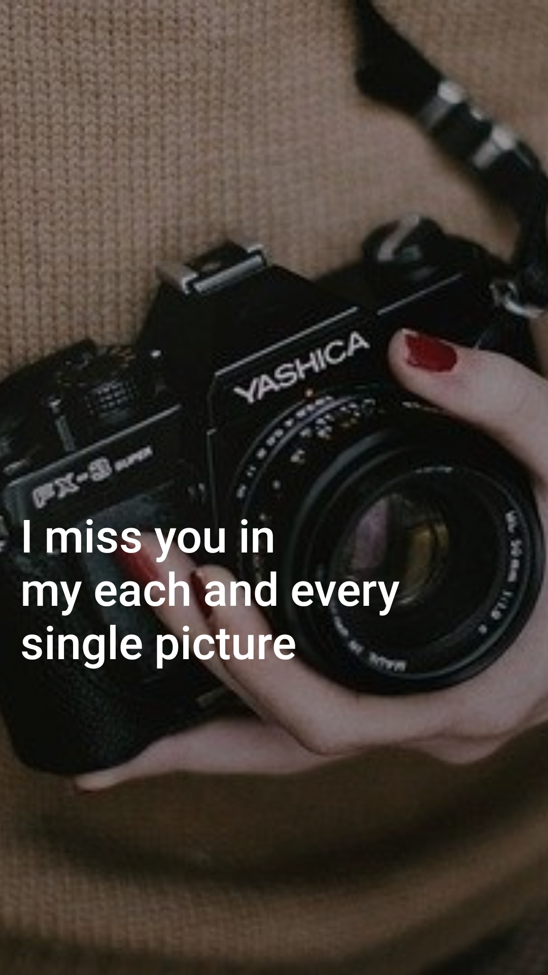 I miss you in  my each and every single picture