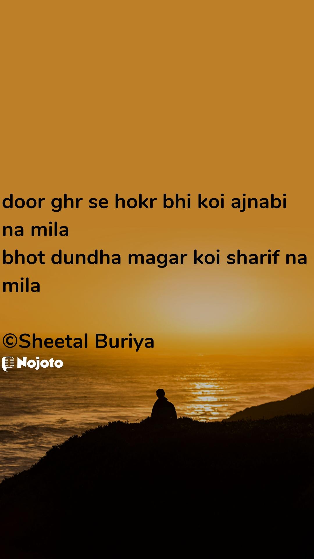 door ghr se hokr bhi koi ajnabi na mila bhot dundha magar koi sharif na mila  ©Sheetal Buriya