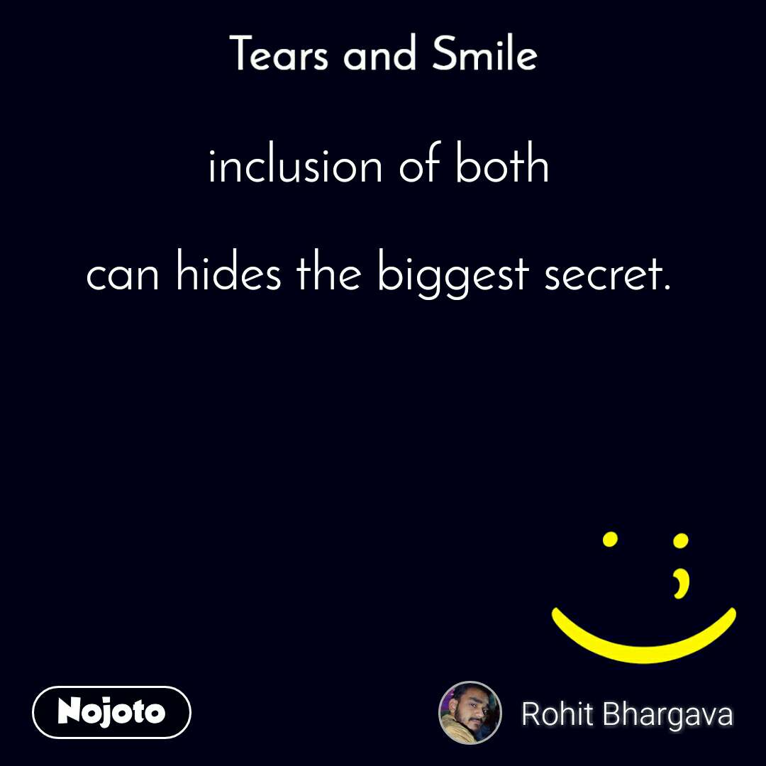 Tears and Smile  inclusion of both  can hides the biggest secret.