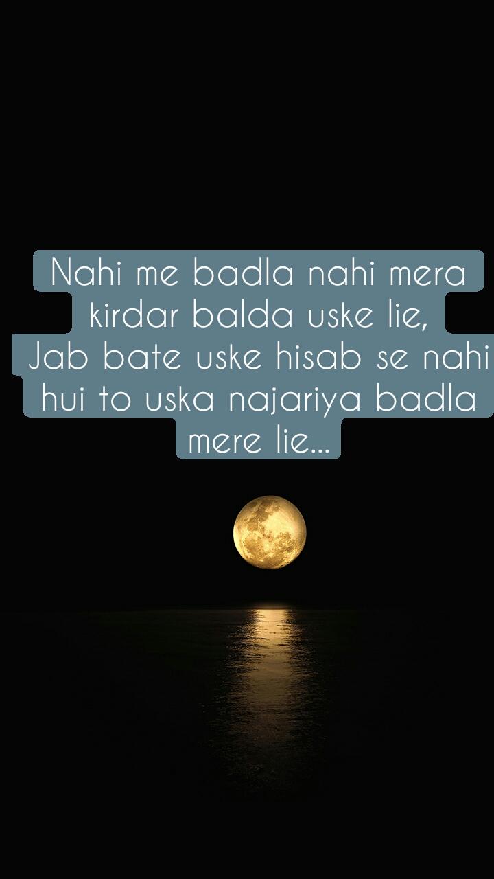 Nahi me badla nahi mera kirdar balda uske lie, Jab bate uske hisab se nahi hui to uska najariya badla mere lie...