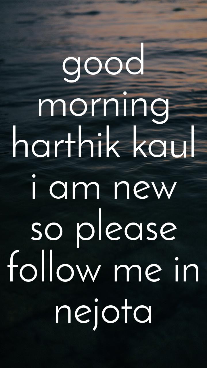 good morning harthik kaul i am new so please follow me in nejota