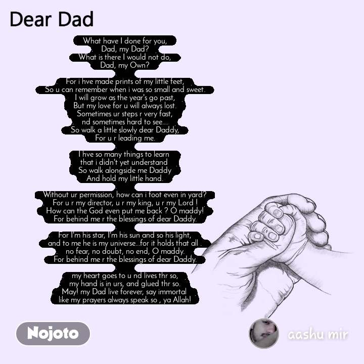 Dear Dad What have I done for you, Dad, my Dad? What is there I would not do, Dad, my Own?  For i hve made prints of my little feet, So u can remember when i was so small and sweet. I will grow as the year's go past, But my love for u will always lost. Sometimes ur steps r very fast, nd sometimes hard to see.... So walk a little slowly dear Daddy, For u r leading me.  I hve so many things to learn  that i didn't yet understand  So walk alongside me Daddy And hold my little hand.  Without ur permission, how can i foot even in yard? For u r my director, u r my king, u r my Lord ! How can the God even put me back ? O maddy! For behind me r the blessings of dear Daddy.  For I'm his star, I'm his sun and so his light, and to me he is my universe...for it holds that all . no fear, no doubt, no end, O maddy. For behind me r the blessings of dear Daddy.  my heart goes to u nd lives thr so, my hand is in urs, and glued thr so. May! my Dad live forever, say immortal  like my prayers always speak so , ya Allah!