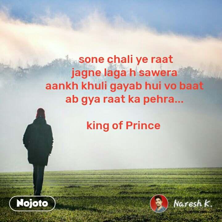 sone chali ye raat jagne laga h sawera aankh khuli gayab hui vo baat ab gya raat ka pehra...  king of Prince