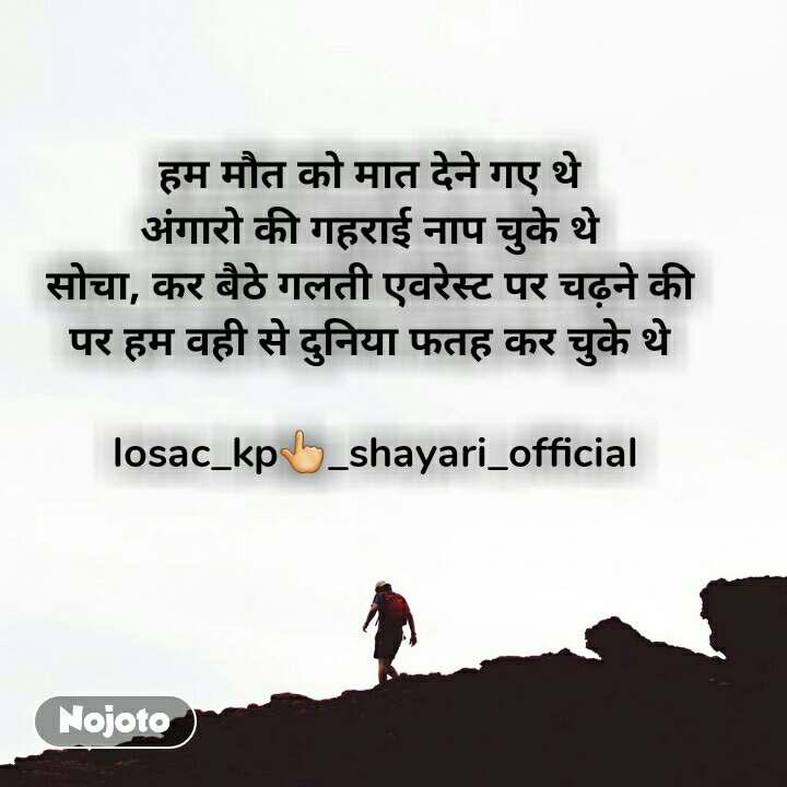 हम मौत को मात देने गए थे  अंगारो की गहराई नाप चुके थे  सोचा, कर बैठे गलती एवरेस्ट पर चढ़ने की  पर हम वही से दुनिया फतह कर चुके थे   losac_kp👆_shayari_official