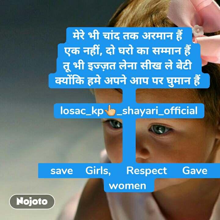 मेरे भी चांद तक अरमान हैं  एक नहीं, दो घरो का सम्मान हैं  तू भी इज्ज़त लेना सीख ले बेटी  क्योंकि हमे अपने आप पर घुमान हैं   losac_kp👆_shayari_official    save    Girls,     Respect     Gave      women