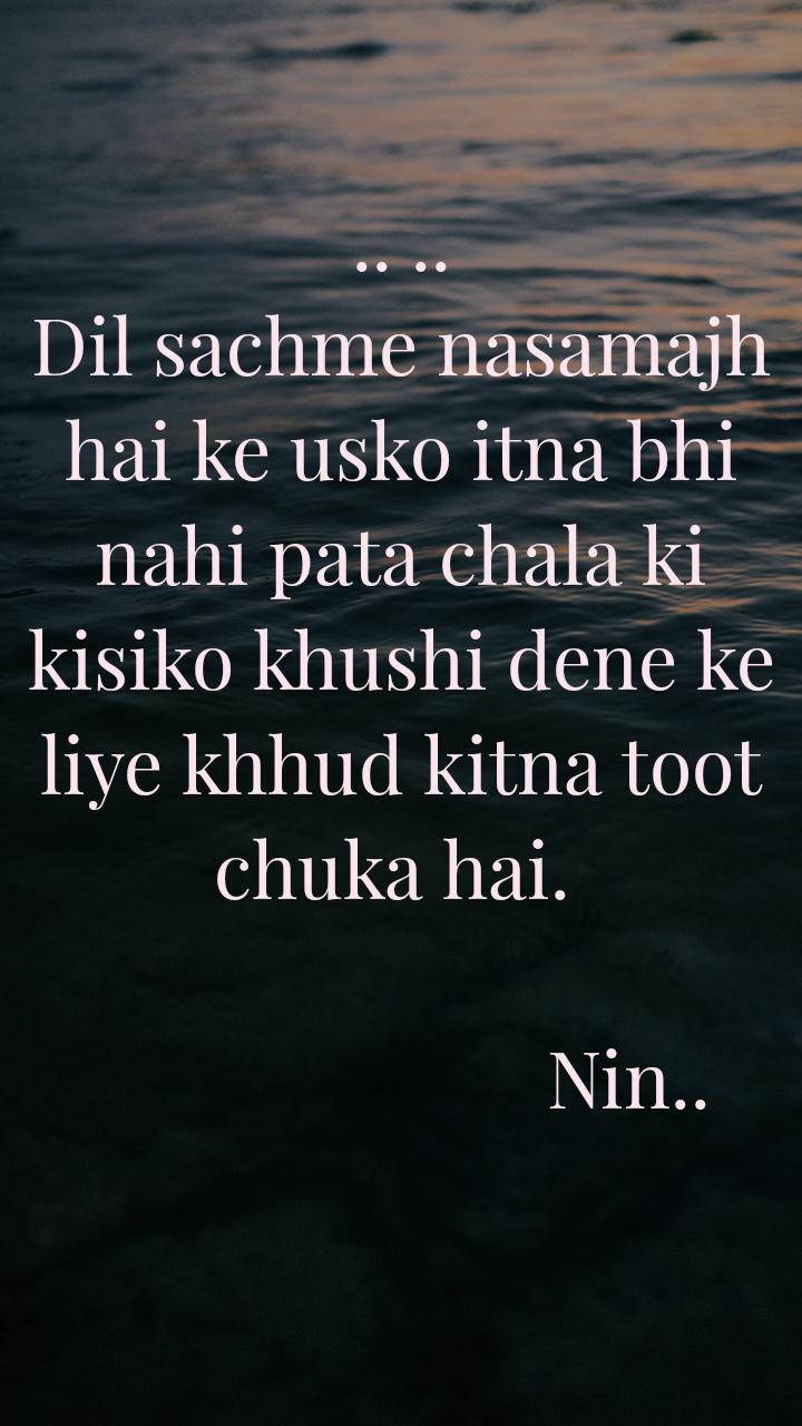 .. .. Dil sachme nasamajh hai ke usko itna bhi nahi pata chala ki kisiko khushi dene ke liye khhud kitna toot chuka hai.                                                   Nin..