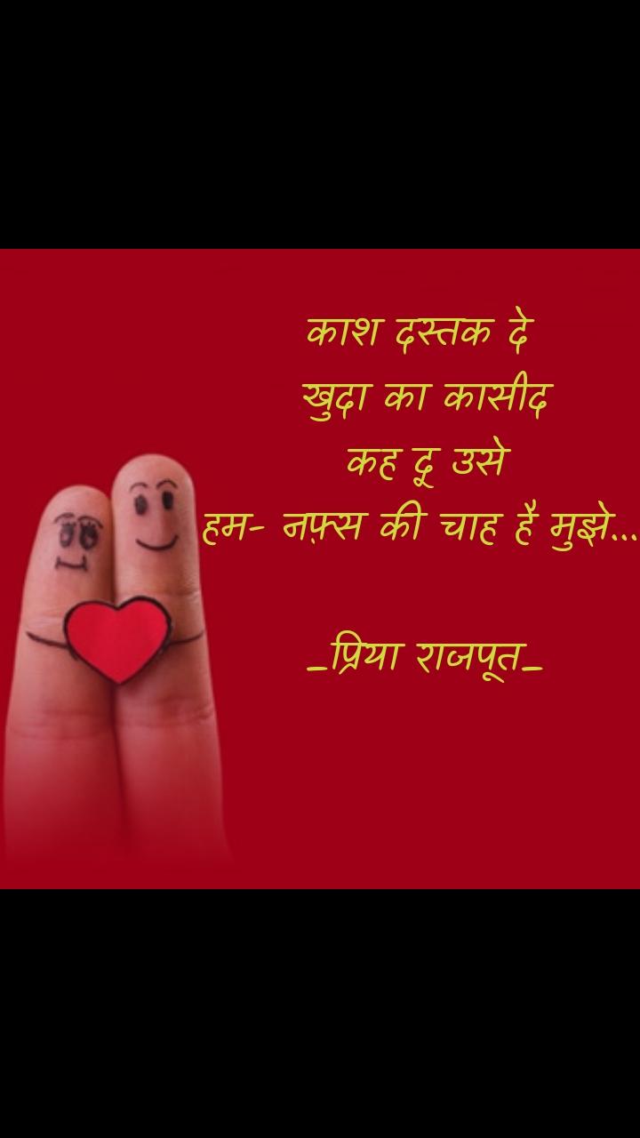 काश दस्तक दे  खुदा का कासीद कह दू उसे हम- नफ़्स की चाह है मुझे....  _प्रिया राजपूत_