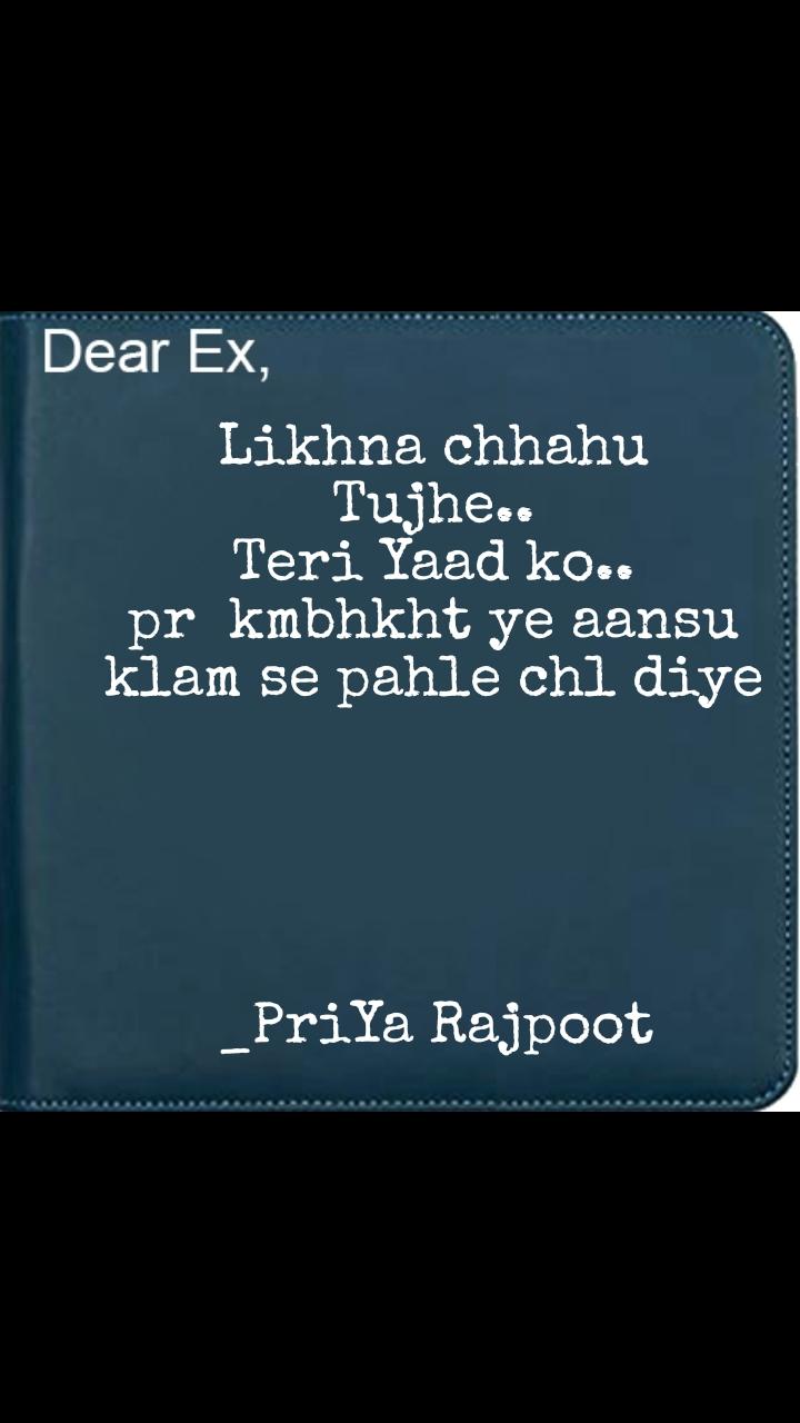 Dear EX Likhna chhahu Tujhe.. Teri Yaad ko.. pr  kmbhkht ye aansu klam se pahle chl diye      _PriYa Rajpoot