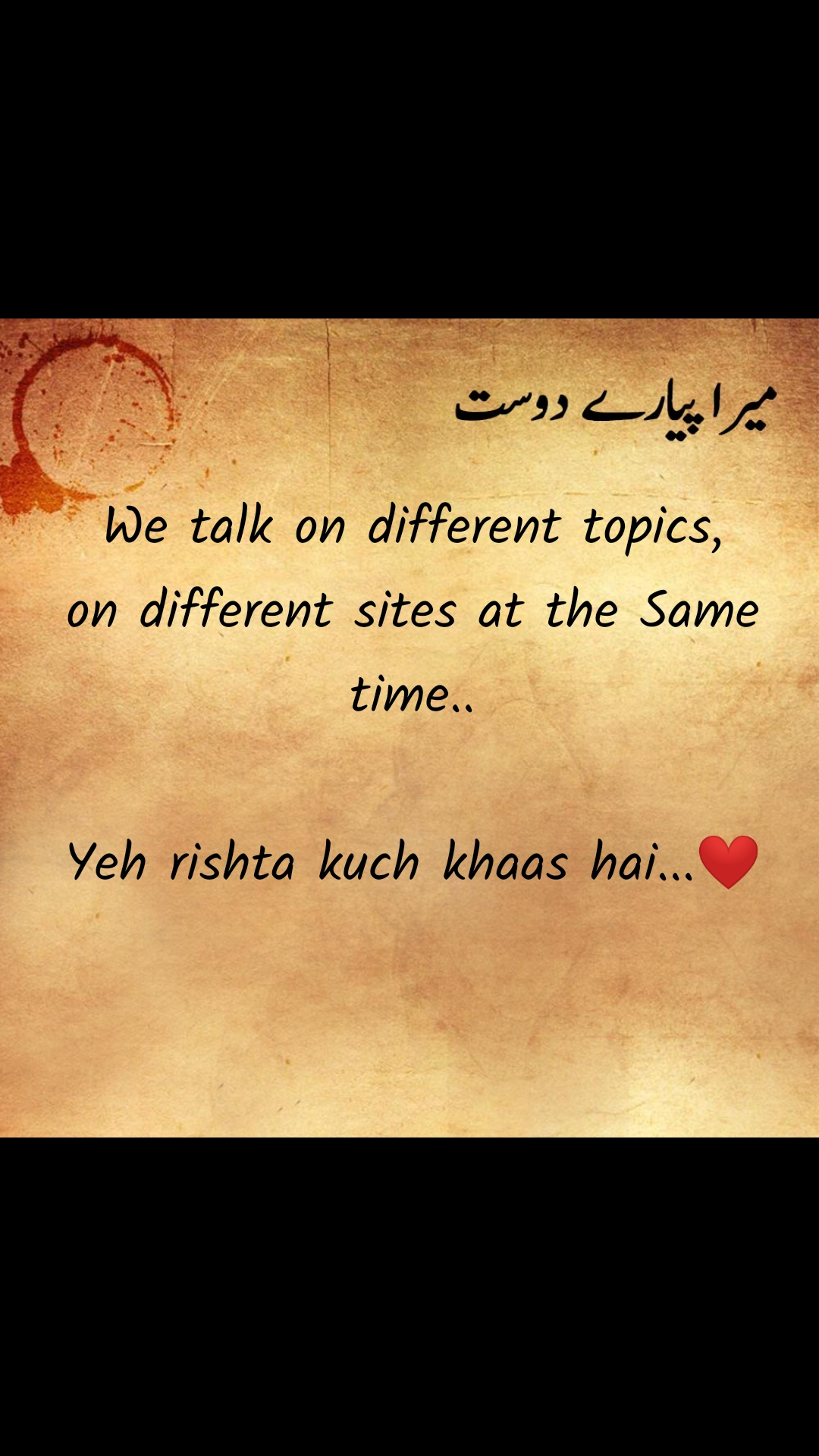 میرا پیارے دوست‎ We talk on different topics, on different sites at the Same time..  Yeh rishta kuch khaas hai...❤️