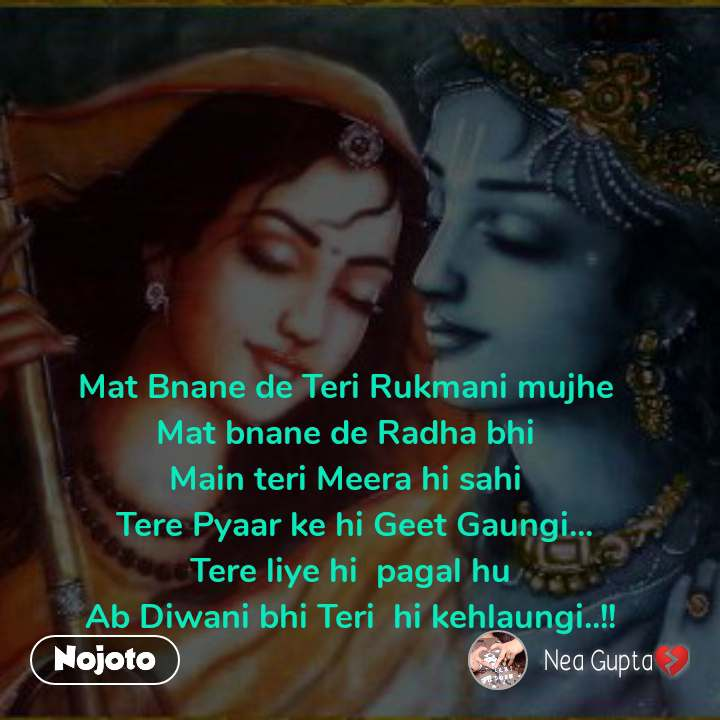 Mat Bnane de Teri Rukmani mujhe  Mat bnane de Radha bhi  Main teri Meera hi sahi   Tere Pyaar ke hi Geet Gaungi... Tere liye hi  pagal hu Ab Diwani bhi Teri  hi kehlaungi..!!