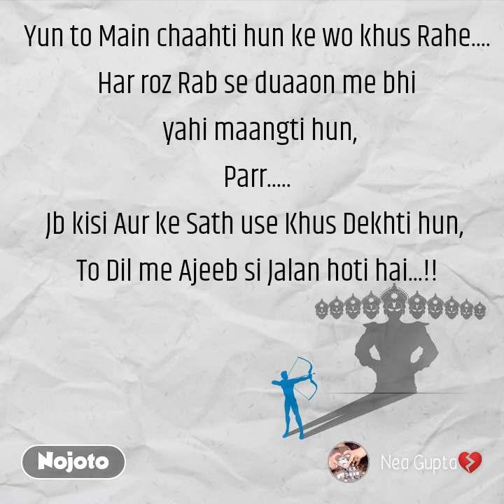 Yun to Main chaahti hun ke wo khus Rahe.... Har roz Rab se duaaon me bhi  yahi maangti hun, Parr..... Jb kisi Aur ke Sath use Khus Dekhti hun,  To Dil me Ajeeb si Jalan hoti hai...!!