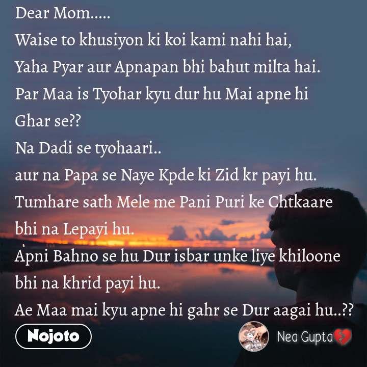 Dear Mom.....   Waise to khusiyon ki koi kami nahi hai, Yaha Pyar aur Apnapan bhi bahut milta hai. Par Maa is Tyohar kyu dur hu Mai apne hi Ghar se?? Na Dadi se tyohaari.. aur na Papa se Naye Kpde ki Zid kr payi hu.  Tumhare sath Mele me Pani Puri ke Chtkaare bhi na Lepayi hu. Apni Bahno se hu Dur isbar unke liye khiloone bhi na khrid payi hu. Ae Maa mai kyu apne hi gahr se Dur aagai hu..??