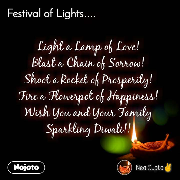 Festival of lights .....  Light a Lamp of Love! Blast a Chain of Sorrow! Shoot a Rocket of Prosperity! Fire a Flowerpot of Happiness! Wish You and Your Family Sparkling Diwali!!