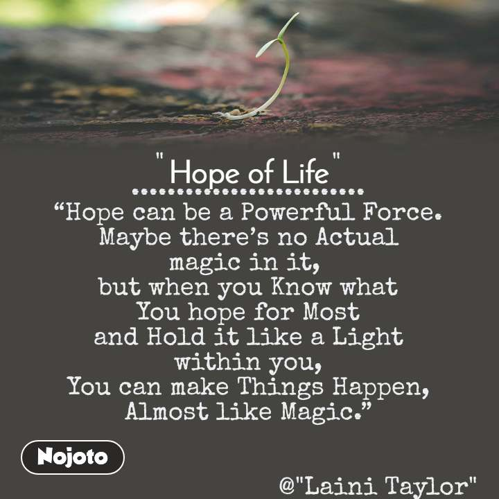 "Hope of life ""                      "" .......................... ""Hope can be a Powerful Force. Maybe there's no Actual magic in it,  but when you Know what You hope for Most and Hold it like a Light within you, You can make Things Happen, Almost like Magic.""                                     @""Laini Taylor"""