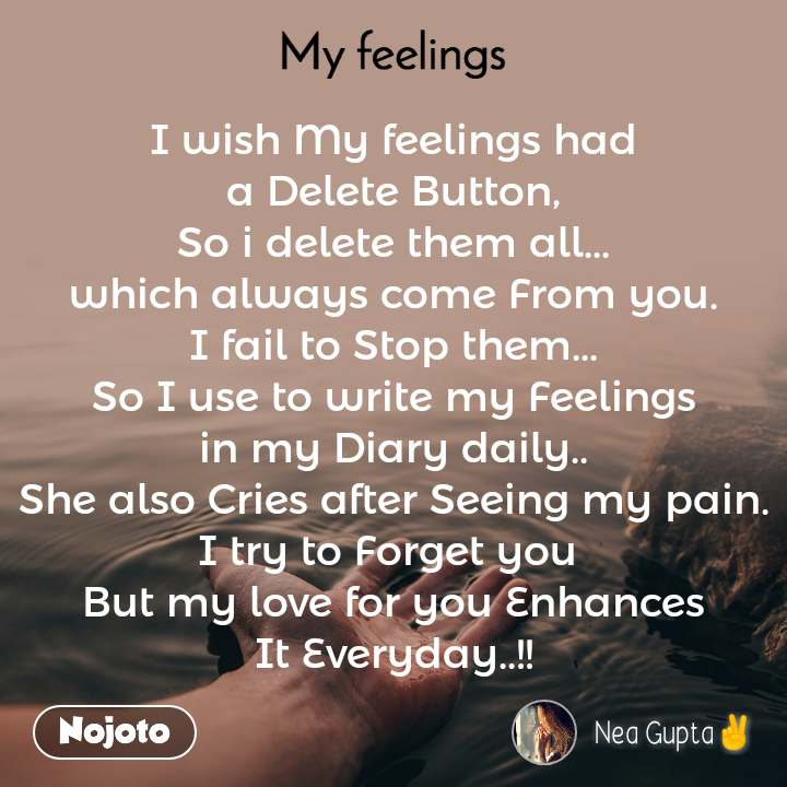 My feelings I wish My feelings had a Delete Button, So i delete them all... which always come From you. I fail to Stop them... So I use to write my Feelings in my Diary daily.. She also Cries after Seeing my pain. I try to Forget you  But my love for you Enhances It Everyday..!!