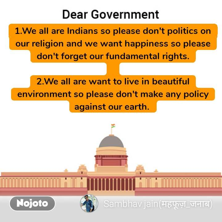 Dear Government 1.We all are Indians so please don't politics on our religion and we want happiness so please don't forget our fundamental rights.  2.We all are want to live in beautiful environment so please don't make any policy against our earth.