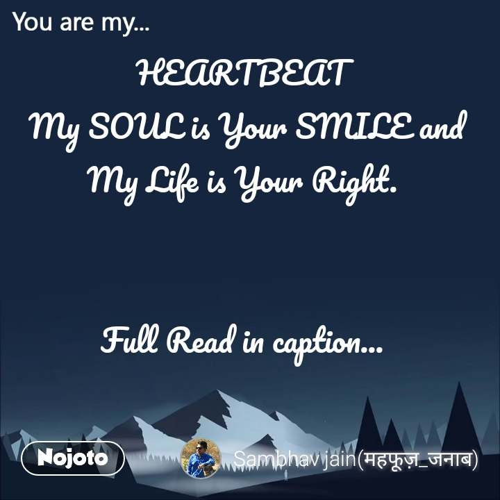 You are my  HEARTBEAT  My SOUL is Your SMILE and My Life is Your Right.    Full Read in caption...