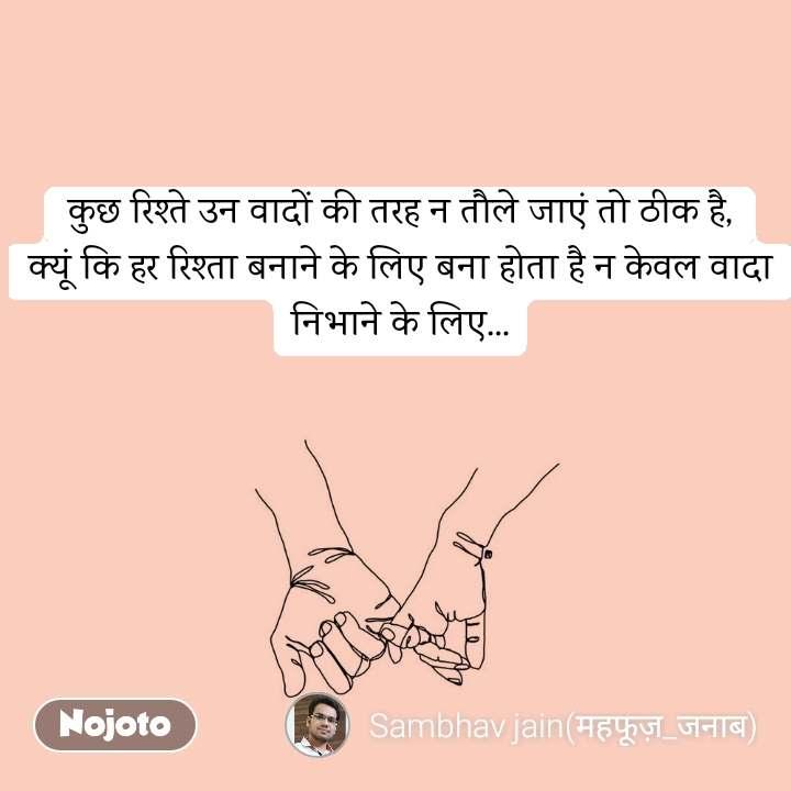 कुछ रिश्ते उन वादों की तरह न तौले जाएं तो ठीक है, क्यूं कि हर रिश्ता बनाने के लिए बना होता है न केवल वादा निभाने के लिए...