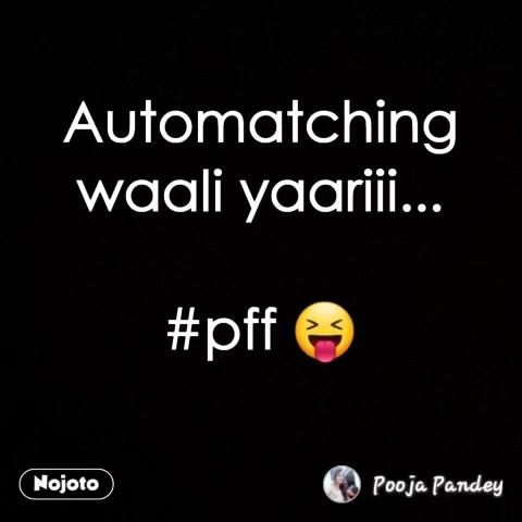 Automatching waali yaariii...  #pff 😝