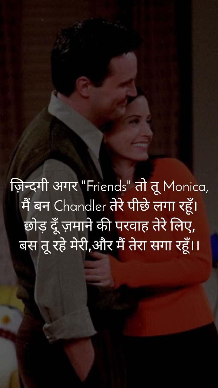 """ज़िन्दगी अगर """"Friends"""" तो तू Monica, मैं बन Chandler तेरे पीछे लगा रहूँ। छोड़ दूँ ज़माने की परवाह तेरे लिए, बस तू रहे मेरी,और मैं तेरा सगा रहूँ।।"""