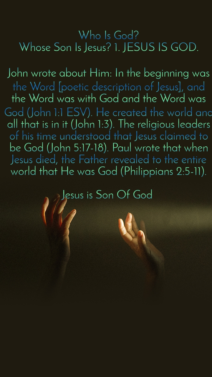 Who Is God? Whose Son Is Jesus? 1. JESUS IS GOD.  John wrote about Him: In the beginning was the Word [poetic description of Jesus], and the Word was with God and the Word was God (John 1:1 ESV). He created the world and all that is in it (John 1:3). The religious leaders of his time understood that Jesus claimed to be God (John 5:17-18). Paul wrote that when Jesus died, the Father revealed to the entire world that He was God (Philippians 2:5-11).  Jesus is Son Of God