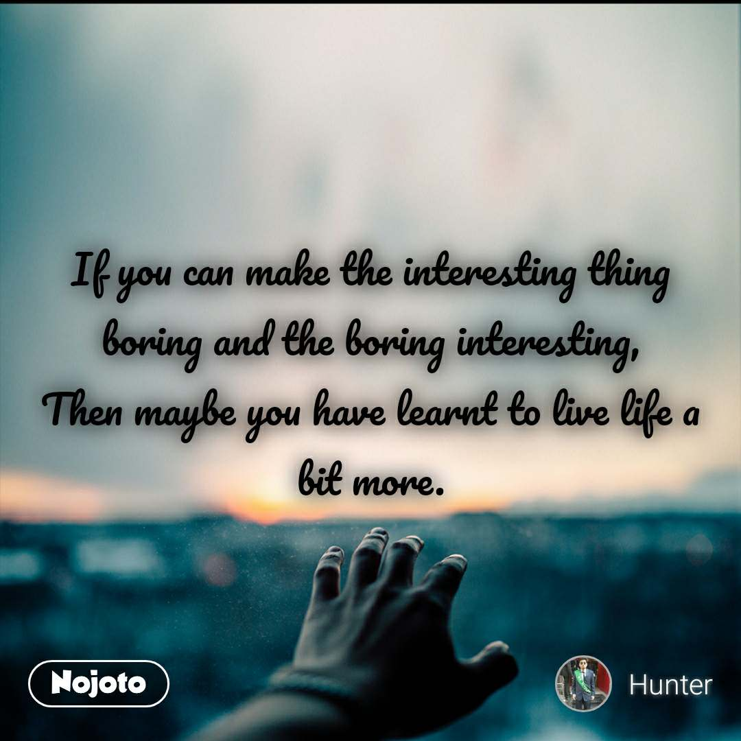 If you can make the interesting thing boring and the boring interesting, Then maybe you have learnt to live life a bit more.