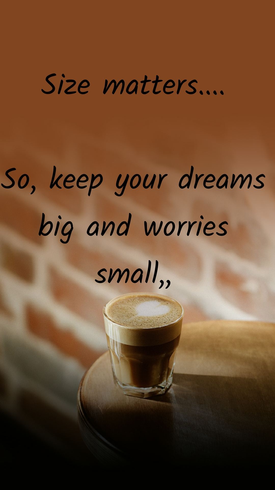 Size matters....  So, keep your dreams big and worries small,,