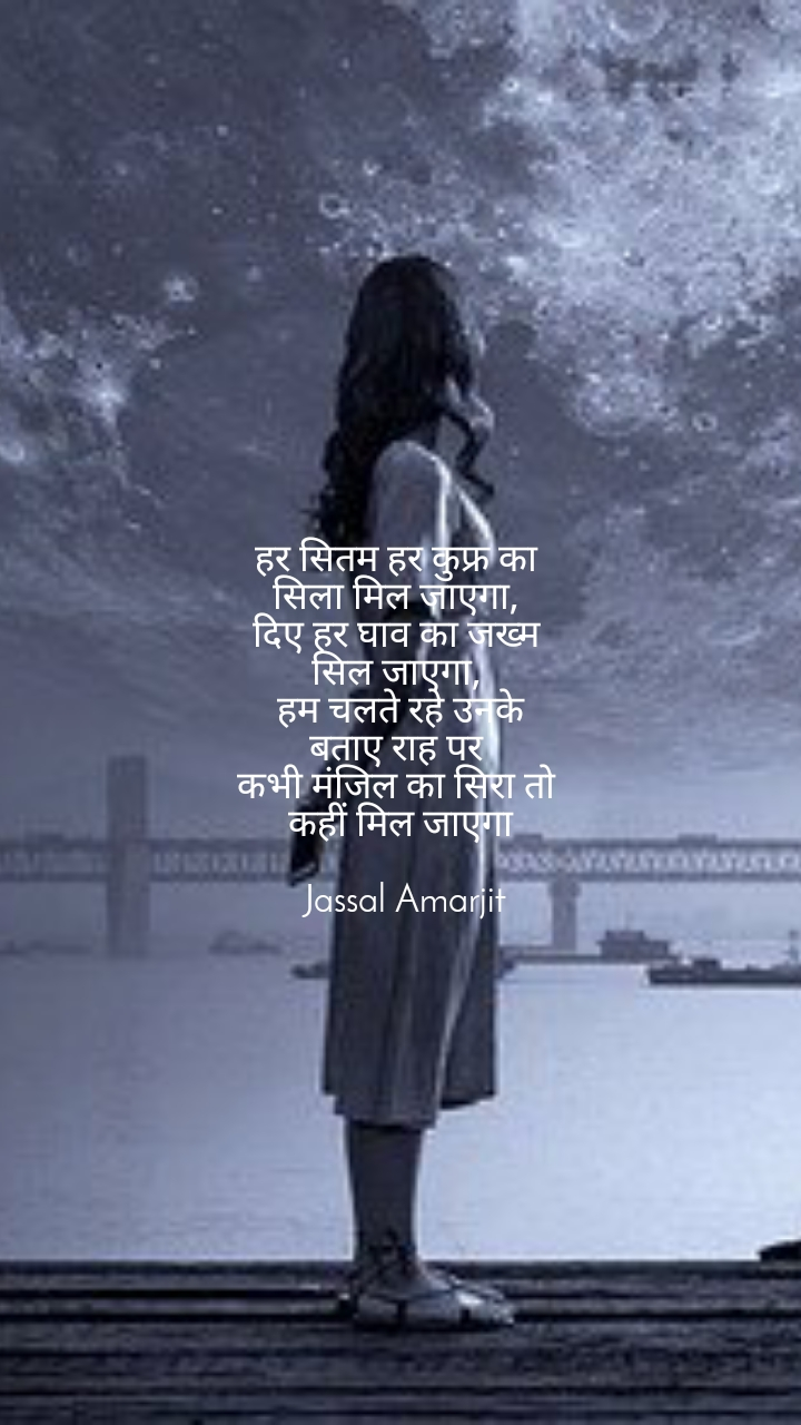 हर सितम हर कुफ्र का  सिला मिल जाएगा,  दिए हर घाव का जख्म  सिल जाएगा,  हम चलते रहे उनके बताए राह पर  कभी मंजिल का सिरा तो  कहीं मिल जाएगा   Jassal Amarjit