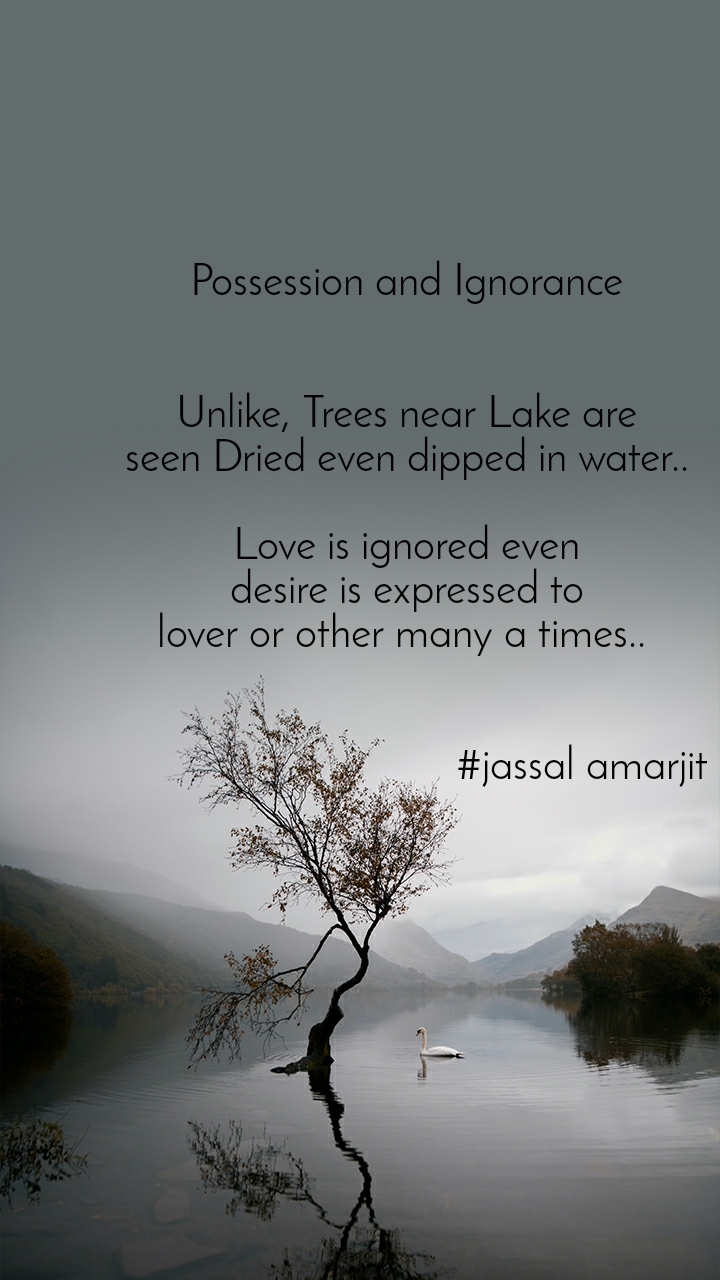 Possession and Ignorance    Unlike, Trees near Lake are  seen Dried even dipped in water..   Love is ignored even  desire is expressed to  lover or other many a times..                                    #jassal amarjit