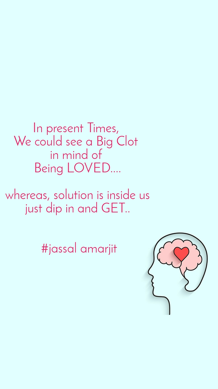 In present Times,  We could see a Big Clot  in mind of  Being LOVED....  whereas, solution is inside us just dip in and GET..    #jassal amarjit