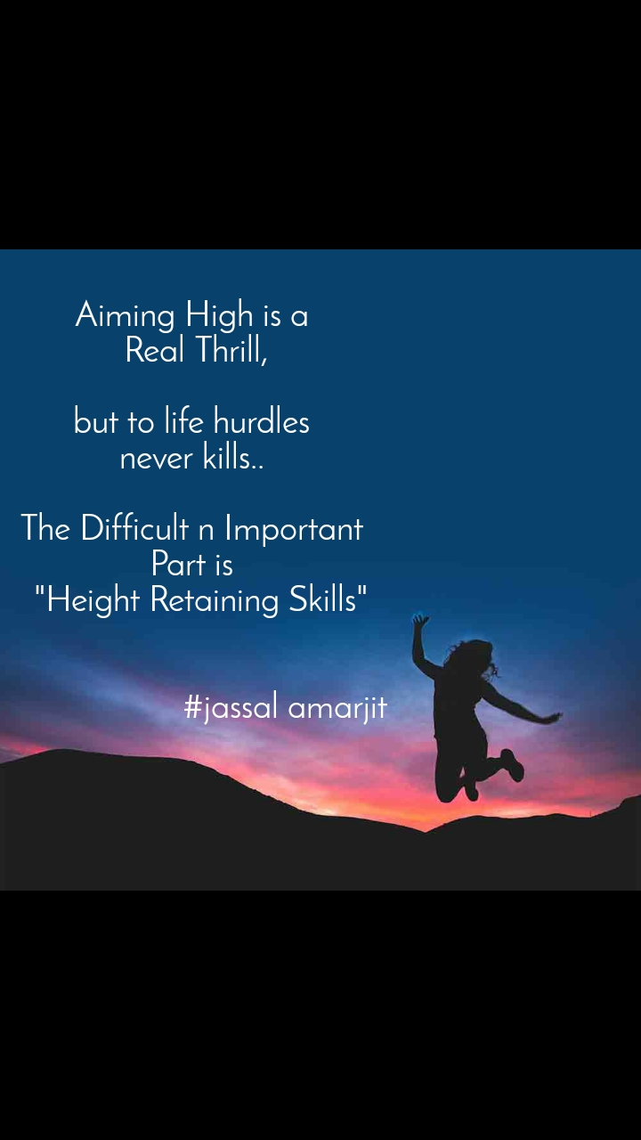 """Aiming High is a  Real Thrill,  but to life hurdles  never kills..   The Difficult n Important  Part is   """"Height Retaining Skills""""                       #jassal amarjit"""