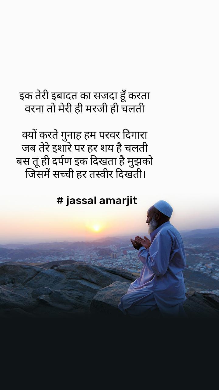 इक तेरी इबादत का सजदा हूँ करता  वरना तो मेरी ही मरजी ही चलती   क्यों करते गुनाह हम परवर दिगारा  जब तेरे इशारे पर हर शय है चलती  बस तू ही दर्पण इक दिखता है मुझको  जिसमें सच्ची हर तस्वीर दिखती।           # jassal amarjit