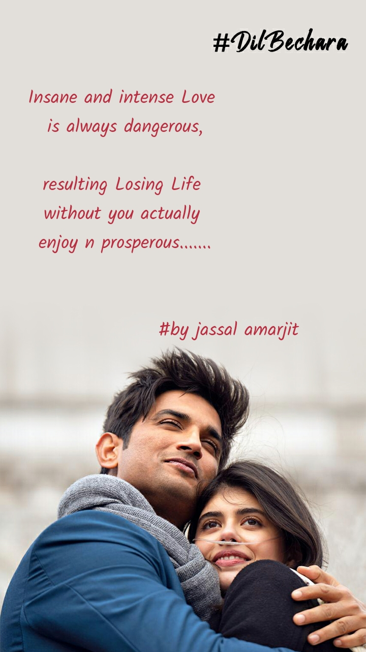 Insane and intense Love  is always dangerous,  resulting Losing Life  without you actually  enjoy n prosperous.......                                #by jassal amarjit