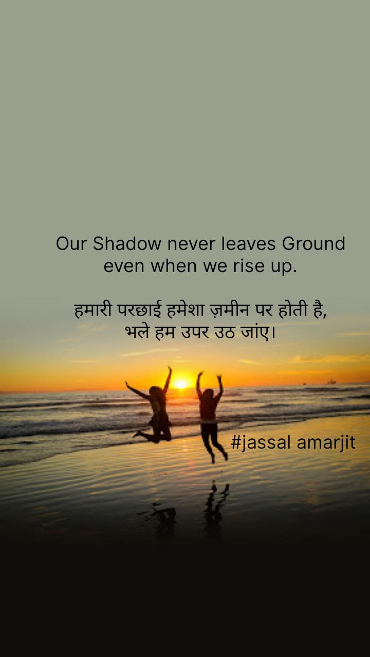 Our Shadow never leaves Ground  even when we rise up.   हमारी परछाई हमेशा ज़मीन पर होती है,  भले हम उपर उठ जांए।                                         #jassal amarjit